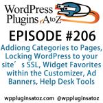 It's episode 206 and we've got plugins for Adding Categories to Pages, Locking WordPress to your site's SSL, Widget Favorites within the Customizer, Ad Banners, Help Desk Tools and new ways top get detailed info on the plugins you have installed. It's all coming up on WordPress Plugins A-Z!