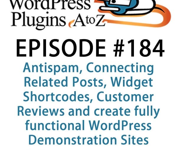 It's episode 184 w/plugins for Antispam, Connecting Related Posts, Widget Shortcodes, Customer Reviews &WordPress Demonstration Sites.