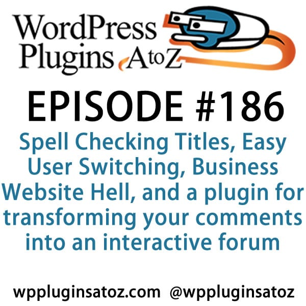 It's episode 186 w/ plugins for Spell Checking Titles, Easy User Switching, Business Website Hell, and a plugin for transforming your comments into an interactive forum. It's all coming up on WordPress Plugins A-Z!