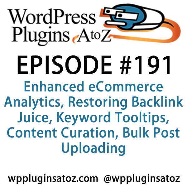 It's episode 191 and we've got plugins for Enhanced eCommerce Analytics, Restoring Backlink Juice, Keyword Tooltips, Content Curation, Bulk Post Uploading and a plugin to force your admins to change their passwords. It's all coming up on WordPress Plugins A-Z!
