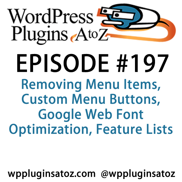 It's episode 197 and we've got plugins for Removing Menu Items, Custom Menu Buttons, Google Web Font Optimization, Feature Lists and a plugin that will make you abandon the text widget forever. It's all coming up on WordPress Plugins A-Z!