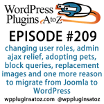 It's episode 209 and we've got plugins for changing user roles, admin ajax relief, adopting pets, block queries, replacement images and one more reason to migrate from Joomla to WordPress. It's all coming up on WordPress Plugins A-Z!