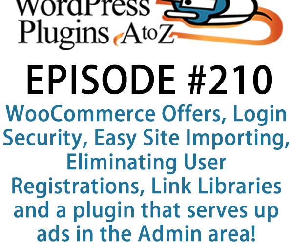 It's episode 210 and we've got plugins for WooCommerce Offers, Login Security, Easy Site Importing, Eliminating User Registrations, Link Libraries and a plugin that serves up ads in the Admin area! It's all coming up on WordPress Plugins A-Z!
