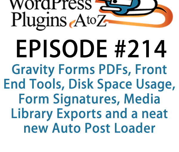 It's episode 214 w/plugins for Gravity Forms PDFs, Front End Tools, Disk Space Usage, Form Signatures, Media Library Exports and a neat new Auto Post Loader. It's all coming up on WordPress Plugins A-Z!