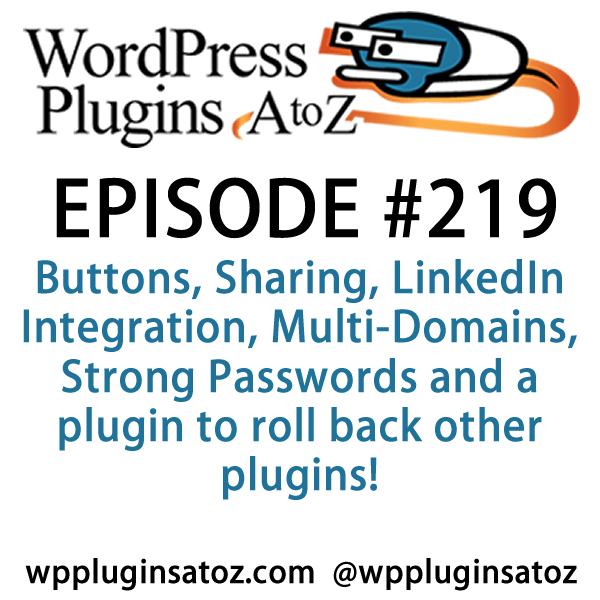 It's episode 219 and we've got plugins for Buttons, Sharing, LinkedIn Integration, Multi-Domains, Strong Passwords and a plugin to roll back other plugins! It's all coming up on WordPress Plugins A-Z!