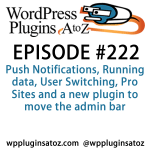 It's episode 222 and we've got plugins for Push Notifications, Running data, User Switching, Pro Sites and a new plugin to move the admin bar. It's all coming up on WordPress Plugins A-Z!