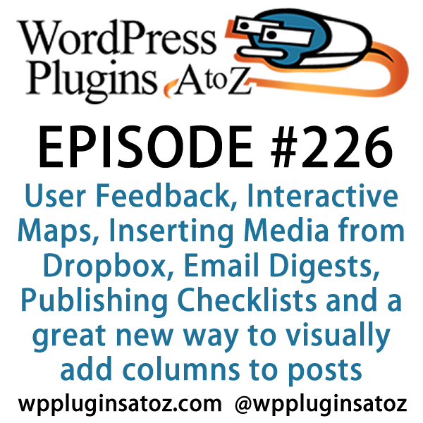 It's Episode 226 and we've got plugins for User Feedback, Interactive Maps, Inserting Media from Dropbox, Email Digests, Publishing Checklists and a great new way to visually add columns to posts. It's all coming up on WordPress Plugins A-Z!