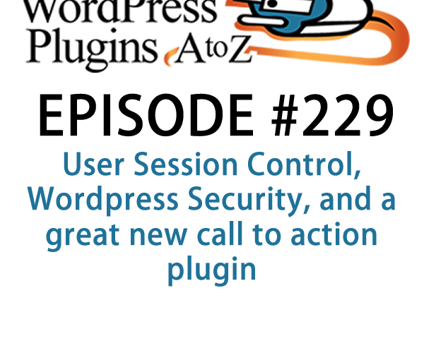 It's Episode 229 and I've got plugins for User Session Control, WordPress Security, and a great new call to action plugin. It's all coming up on WordPress Plugins A-Z!