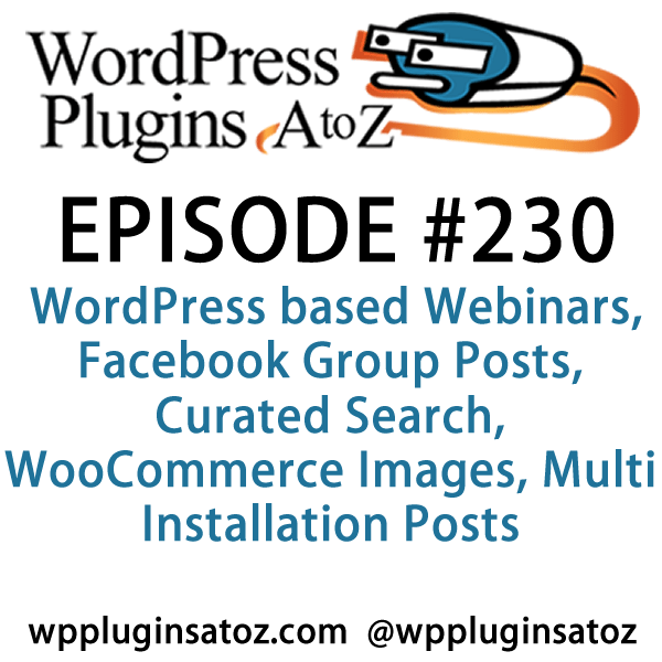 """Episode230-WPPlugins-A-to-Z"". It's Episode 230 and we've got plugins for WordPress based Webinars, Facebook Group Posts, Curated Search, WooCommerce Images, Multi Installation Posts"