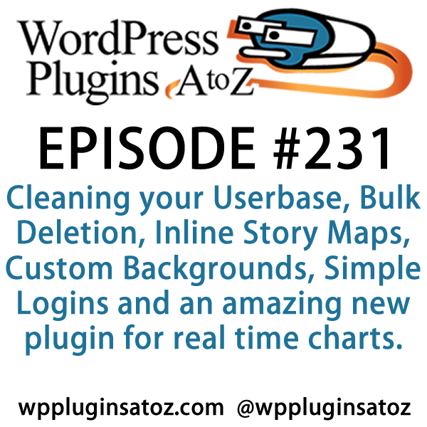 It's Episode 231 and we've got plugins for Cleaning your Userbase, Bulk Deletion, Inline Story Maps, Custom Backgrounds, Simple Logins and an amazing new plugin for real time charts. It's all coming up on WordPress Plugins A-Z!