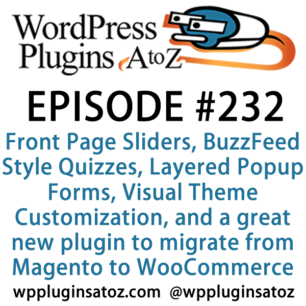 It's Episode 232 and we've got plugins for Front Page Sliders, BuzzFeed Style Quizzes, Layered Popup Forms, Visual Theme Customization, and a great new plugin to migrate from Magento to WooCommerce. It's all coming up on WordPress Plugins A-Z!