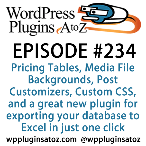 It's Episode 234 and we've got plugins for adding a wedding registry, Pricing Tables, Media File Backgrounds, Post Customizers, Custom CSS, and a great new plugin for exporting your database to Excel in just one click. It's all coming up on WordPress Plugins A-Z!