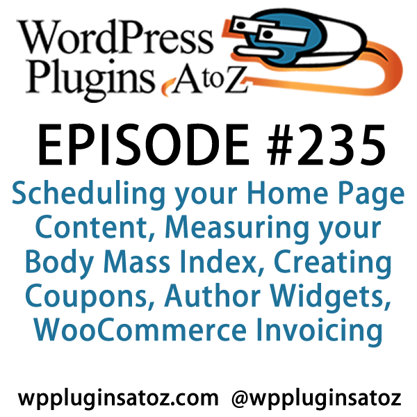 It's Episode 235 and we've got plugins for Scheduling your Home Page Content, Measuring your Body Mass Index, Creating Coupons, Author Widgets, WooCommerce Invoicing and a better way to handle External Links. It's all coming up on WordPress Plugins A-Z!