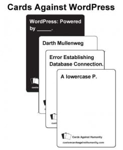crowd sourcing some suggestions for an additional reward. The reward will be a deck of Cards against WordPress. I am looking for some suggestions for black cards and white cards.
