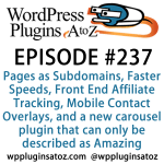 It's Episode 237 and we've got plugins for Pages as Subdomains, Faster Speeds, Front End Affiliate Tracking, Mobile Contact Overlays, and a new carousel plugin that can only be described as Amazing. It's all coming up on WordPress Plugins A-Z!