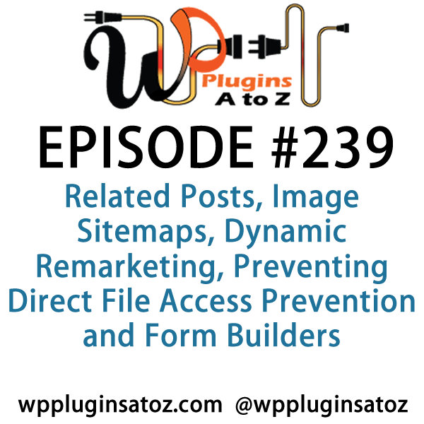It's Episode 239 and we've got plugins for Related Posts, Image Sitemaps, Dynamic Remarketing, Preventing Direct File Access Prevention and Form Builders. It's all coming up on WordPress Plugins A-Z!