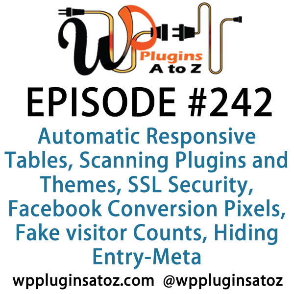 It's Episode 242 and we've got plugins for Automatic Responsive Tables, Scanning Plugins and Themes, SSL Security, Facebook Conversion Pixels, Fake visitor Counts, Hiding Entry-Meta. It's all coming up on WordPress Plugins A-Z!