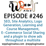 It's Episode 246 and we've got plugins for SEO, Site Analytics, Logo Generation, Learning and Course Management, E--Commerce Social Sharing and a plugin to show ads throughout a multisite installation. It's all coming up on WordPress Plugins A-Z!