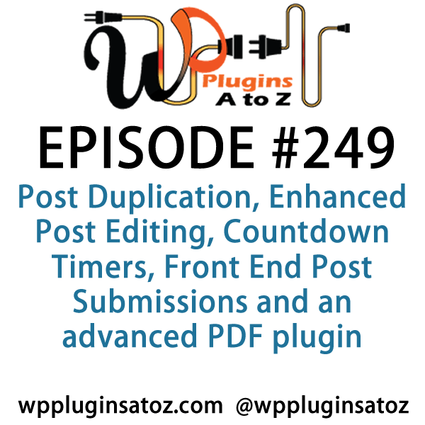 It's Episode 249 and we've got plugins for Post Duplication, Enhanced Post Editing, Countdown Timers, Front End Post Submissions and an advanced PDF plugin. It's all coming up on WordPress Plugins A-Z!