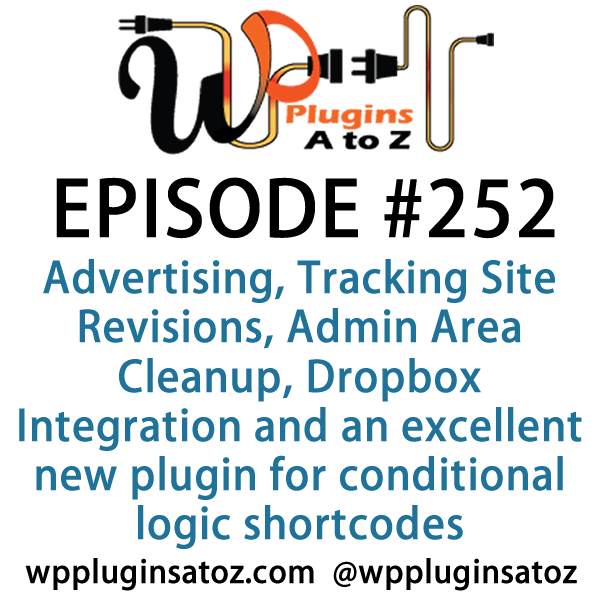 It's Episode 252 and we've got plugins for Advertising, Tracking Site Revisions, Admin Area Cleanup, Dropbox Integration and an excellent new plugin for conditional logic shortcodes. It's all coming up on WordPress Plugins A-Z!