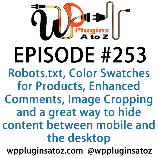 It's Episode 253 and we've got plugins for Robots.txt, Color Swatches for Products, Enhanced Comments, Image Cropping and a great way to hide content between mobile and the desktop. It's all coming up on WordPress Plugins A-Z!