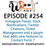 It's Episode 254 and we've got plugins for Instagram Feeds, Slack Notifications, Twitter Citations, Ticket Management and a plugin that adds new features to Contact Form 7. It's all coming up on WordPress Plugins A-Z!