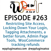 It's Episode 263 and we've got plugins for Restricting Site Access, Locking Down Your Login, Tagging your Attachments, Hooking up a better forum, Admin Page Tools, and a WooCommerce plugin for tracking refunds.. It's all coming up on WordPress Plugins A-Z!