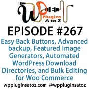 It's Episode 267 and we've got plugins for Easy Back Buttons, Advanced backup Features, Featured Image Generators, Automated WordPress Download Directories, and Bulk Editing for Woo Commerce.. It's all coming up on WordPress Plugins A-Z!