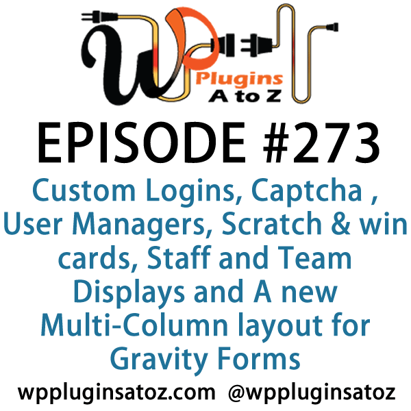 It's Episode 273 and we've got plugins for Custom Logins, Captcha , User Managers, Scratch & win cards, Staff and Team Displays and A new Multi-Column layout for Gravity Forms. It's all coming up on WordPress Plugins A-Z!