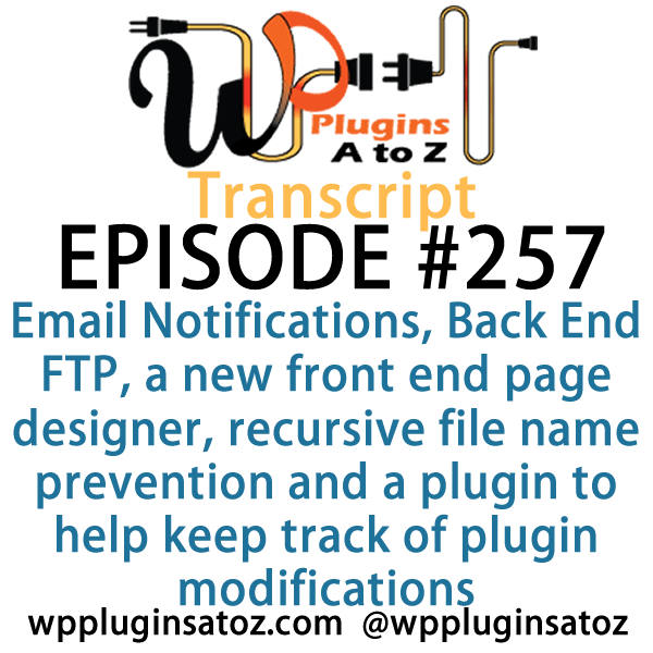 Transcript for Episode 257 and we've got plugins for managing Email Notifications, Back End FTP, a new front end page designer, recursive file name prevention and a plugin to help keep track of plugin modifications. It's all coming up on WordPress Plugins A-Z!