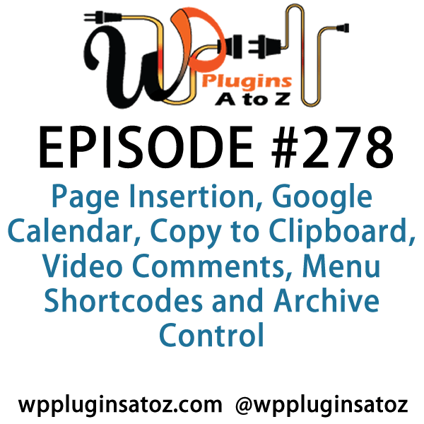 It's Episode 278 and we've got plugins for Page Insertion, Google Calendar, Copy to Clipboard, Video Comments, Menu Shortcodes and Archive Control. It's all coming up on WordPress Plugins A-Z!