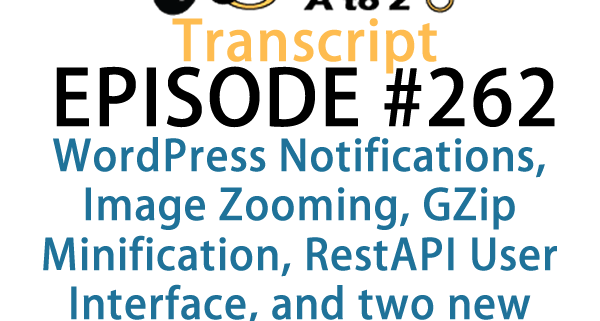 It's Episode 262 and we've got plugins for WordPress Notifications, Image Zooming, GZip Minification, RestAPI User Interface, and two new plugins for dealing with Stage Sites.. It's all coming up on WordPress Plugins A-Z!
