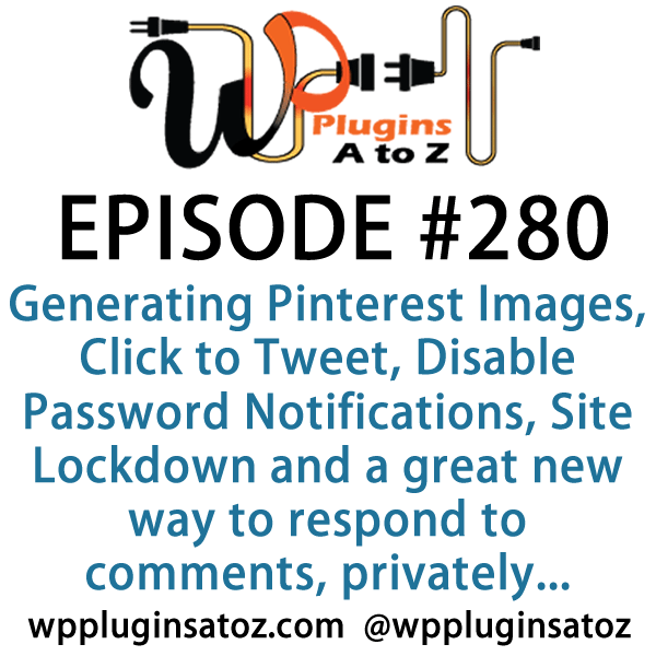 It's Episode 280 and we've got plugins for Generating Pinterest Images, Click to Tweet, Disable Password Notifications, Site Lockdown and a great new way to respond to comments, privately.. It's all coming up on WordPress Plugins A-Z!