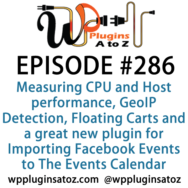 It's Episode 286 and we've got plugins for Measuring CPU and Host performance, GeoIP Detection, Floating Carts and a great new plugin for Importing Facebook Events to The Events Calendar. It's all coming up on WordPress Plugins A-Z!