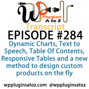 It's Episode 284 and we've got plugins for Dynamic Charts, Text to Speech, Table Of Contents, Responsive Tables and a new method to design custom products on the fly. It's all coming up on WordPress Plugins A-Z!