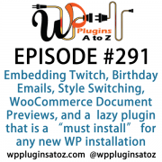 "It's Episode 291 and we've got plugins for Embedding Twitch, Birthday Emails, Theme Style Switching, WooCommerce Document Previews, and a gret new lazy plugin that is a ""must install"" for any new WP installation. It's all coming up on WordPress Plugins A-Z!"