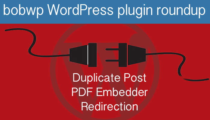 https://bobwp.com/wordpress-plugin-roundup-duplicate-post-pdf-embedder-redirection/