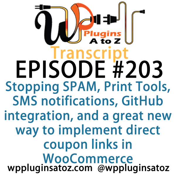 It's episode 203 and we've got plugins for Stopping SPAM, Print Tools, SMS notifications, GitHub integration, and a great new way to implement direct coupon links in WooCommerce. It's all coming up on WordPress Plugins A-Z!