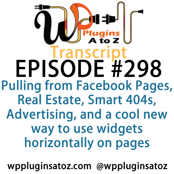 transcript-298 - It's Episode 298 and we've got plugins for Pulling from Facebook Pages, Real Estate, Smart 404s, Advertising, and a cool new way to use widgets horizontally on pages. It's all coming up on WordPress Plugins A-Z!
