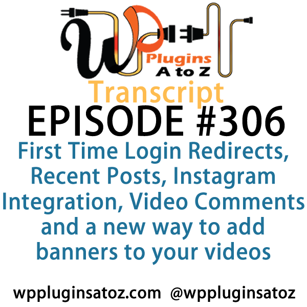 It's Episode 306 and we've got plugins for First Time Login Redirects, Recent Posts, Instagram Integration, Video Comments and a new way to add banners to your videos. It's all coming up on WordPress Plugins A-Z!