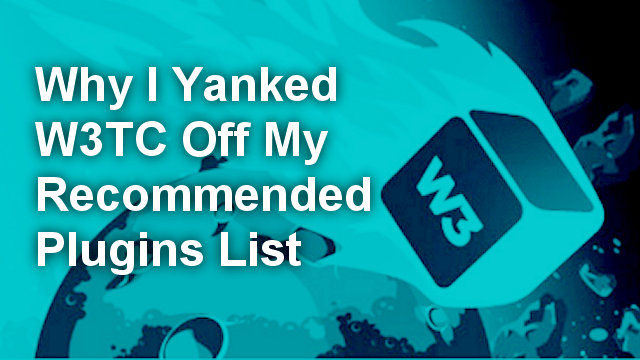 https://www.blogaid.net/why-i-yanked-w3-total-cache-off-my-recommended-plugins-list/?utm_source=BlogAid+Newsletter&utm_campaign=24c1cf817f-BlogAid_Blog_Posts5_12_2015&utm_medium=email&utm_term=0_7bdf20ec49-24c1cf817f-710348757