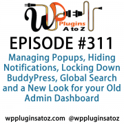 It's Episode 311 and we've got plugins for Managing Popups, Hiding Notifications, Locking Down BuddyPress, Global Search and a New Look for your Old Admin Dashboard. It's all coming up on WordPress Plugins A-Z!
