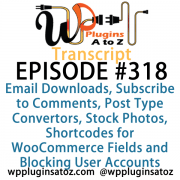 It's Episode 318 and we've got plugins for Email Downloads, Subscribe to Comments, Post Type Convertors, Stock Photos, Shortcodes for WooCommerce Fields and Blocking User Accounts. It's all coming up on WordPress Plugins A-Z!