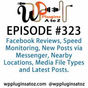 It's Episode 323 and we've got plugins for Facebook Reviews, Speed Monitoring, New Posts via Messenger, Nearby Locations, Media File Types and Latest Posts. It's all coming up on WordPress Plugins A-Z!