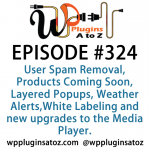 WP Plugins A to Z Episode 324 Spam Removal, Products Coming Soon