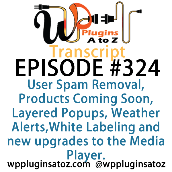 It's Episode 324 and we've got plugins for User Spam Removal, Products Coming Soon, Layered Popups, Weather Alerts,White Labeling and new upgrades to the Media Player. It's all coming up on WordPress Plugins A-Z!