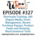 WordPress Plugins A to Z Episode 327 Shortcode Tracking, 360 Degree Media, Event Management, Recent Purchase Popups