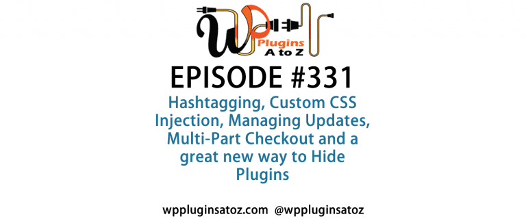 It's Episode 331 and we've got plugins for Hashtagging, Custom CSS Injection, Managing Updates, Multi-Part Checkout and a great new way to Hide Plugins. It's all coming up on WordPress Plugins A-Z!
