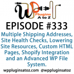 WordPress Plugins A to Z Episode 333 Multiple Shipping Addresses, Site Health Checks, Lowering Site Resources