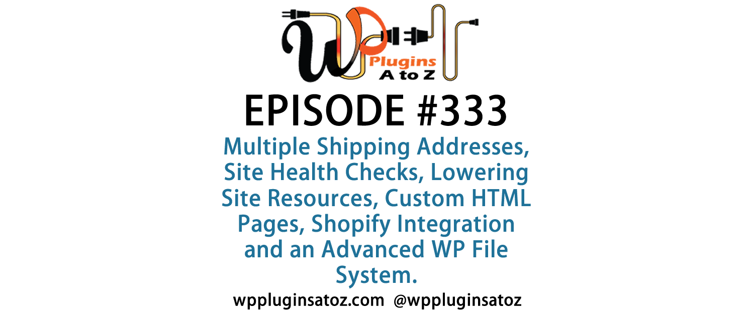 It's Episode 333 and we've got plugins for Multiple Shipping Addresses, Site Health Checks, Lowering Site Resources, Custom HTML Pages, Shopify Integration and an Advanced WP File System. It's all coming up on WordPress Plugins A-Z!